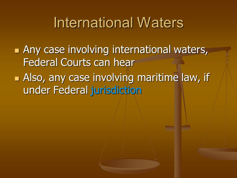 International Waters Any case involving international waters, Federal Courts can hear Any case involving international waters, Federal Courts can hear Also, any case involving maritime law, if under Federal jurisdiction Also, any case involving maritime law, if under Federal jurisdiction