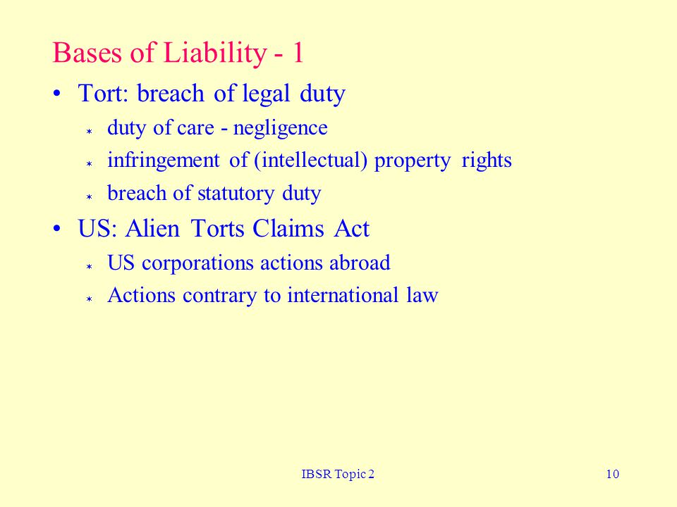 IBSR Topic 210 Bases of Liability - 1 Tort: breach of legal duty  duty of care - negligence  infringement of (intellectual) property rights  breach of statutory duty US: Alien Torts Claims Act  US corporations actions abroad  Actions contrary to international law