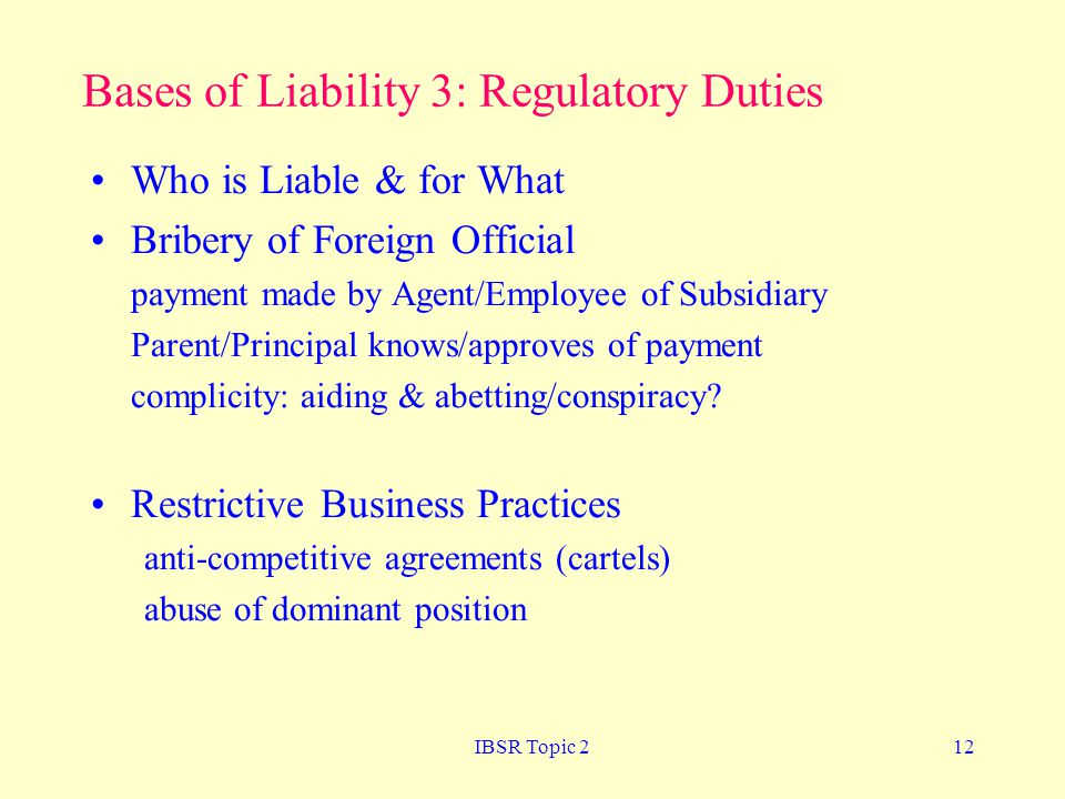 IBSR Topic 212 Bases of Liability 3: Regulatory Duties Who is Liable & for What Bribery of Foreign Official payment made by Agent/Employee of Subsidiary Parent/Principal knows/approves of payment complicity: aiding & abetting/conspiracy.