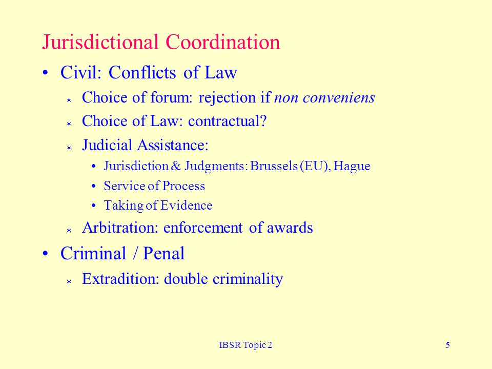 IBSR Topic 25 Jurisdictional Coordination Civil: Conflicts of Law  Choice of forum: rejection if non conveniens  Choice of Law: contractual.