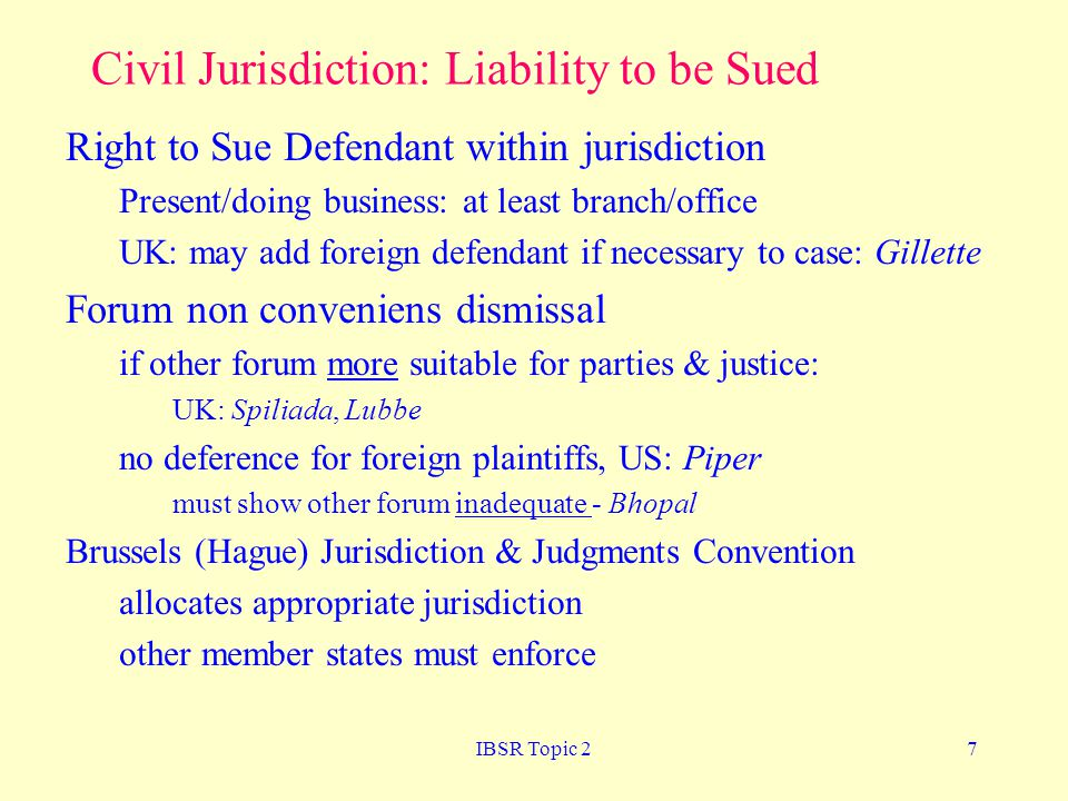 IBSR Topic 27 Civil Jurisdiction: Liability to be Sued Right to Sue Defendant within jurisdiction Present/doing business: at least branch/office UK: may add foreign defendant if necessary to case: Gillette Forum non conveniens dismissal if other forum more suitable for parties & justice: UK: Spiliada, Lubbe no deference for foreign plaintiffs, US: Piper must show other forum inadequate - Bhopal Brussels (Hague) Jurisdiction & Judgments Convention allocates appropriate jurisdiction other member states must enforce
