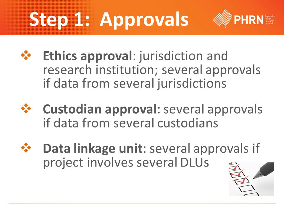Step 1: Approvals  Ethics approval: jurisdiction and research institution; several approvals if data from several jurisdictions  Custodian approval: several approvals if data from several custodians  Data linkage unit: several approvals if project involves several DLUs