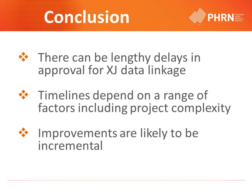 Conclusion  There can be lengthy delays in approval for XJ data linkage  Timelines depend on a range of factors including project complexity  Improvements are likely to be incremental
