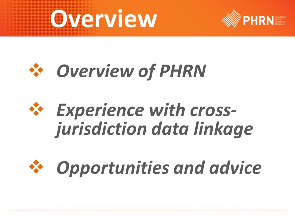 Overview  Overview of PHRN  Experience with cross- jurisdiction data linkage  Opportunities and advice