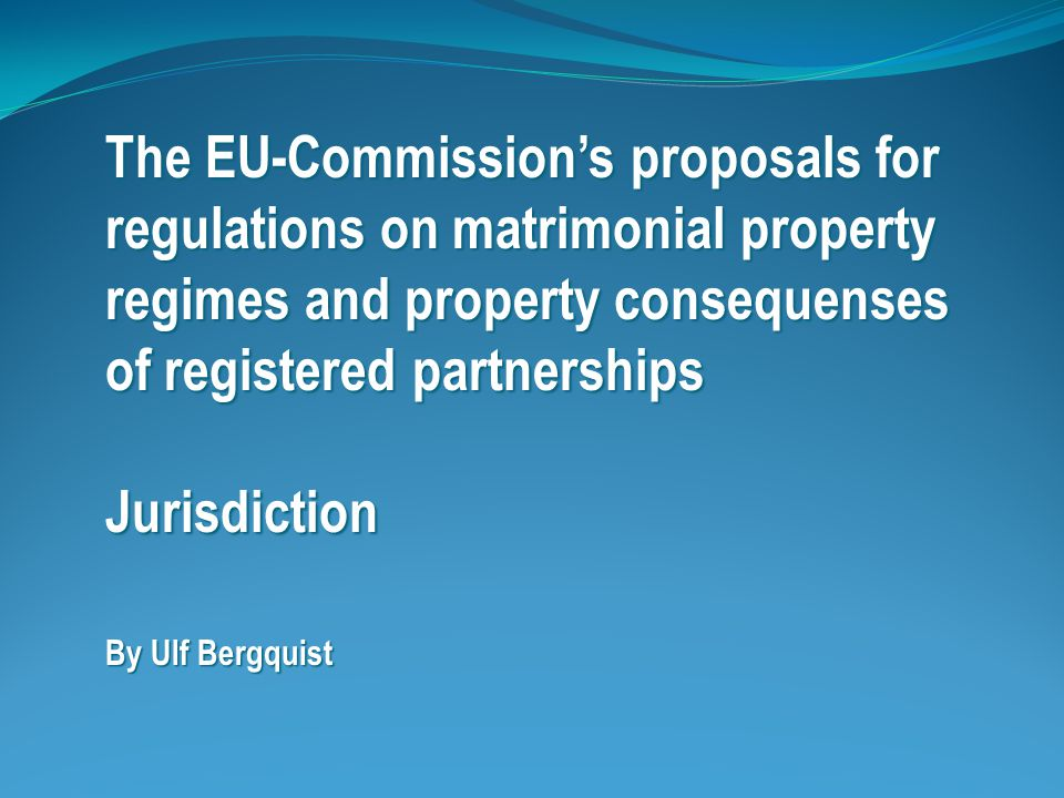 The EU-Commission's proposals for regulations on matrimonial property regimes and property consequenses of registered partnerships Jurisdiction By Ulf Bergquist