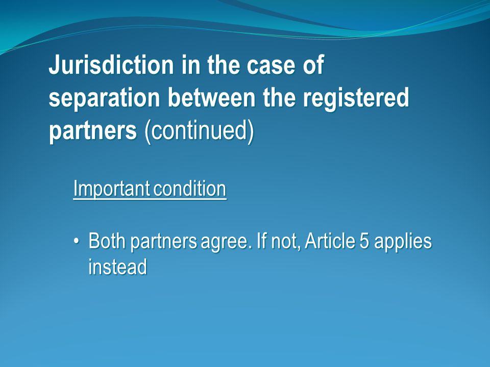 Jurisdiction in the case of separation between the registered partners (continued) Important condition Both partners agree.
