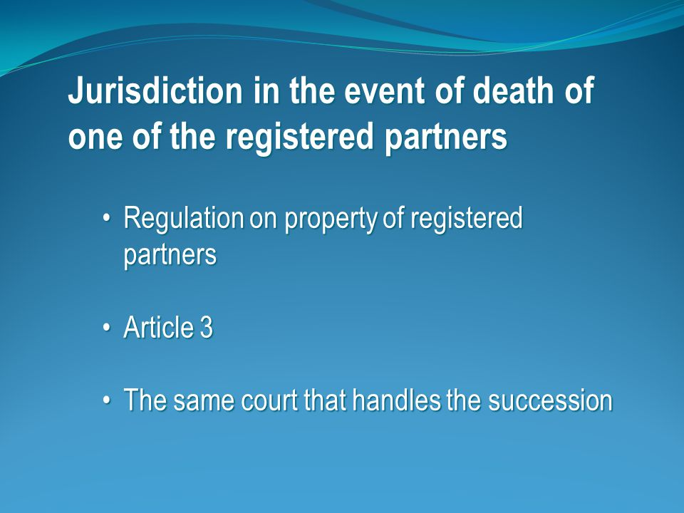 Jurisdiction in the event of death of one of the registered partners (continued) The habitual residence of the deceased partnerThe habitual residence of the deceased partner EU-Commission's proposal for a regulation on succession and willsEU-Commission's proposal for a regulation on succession and wills