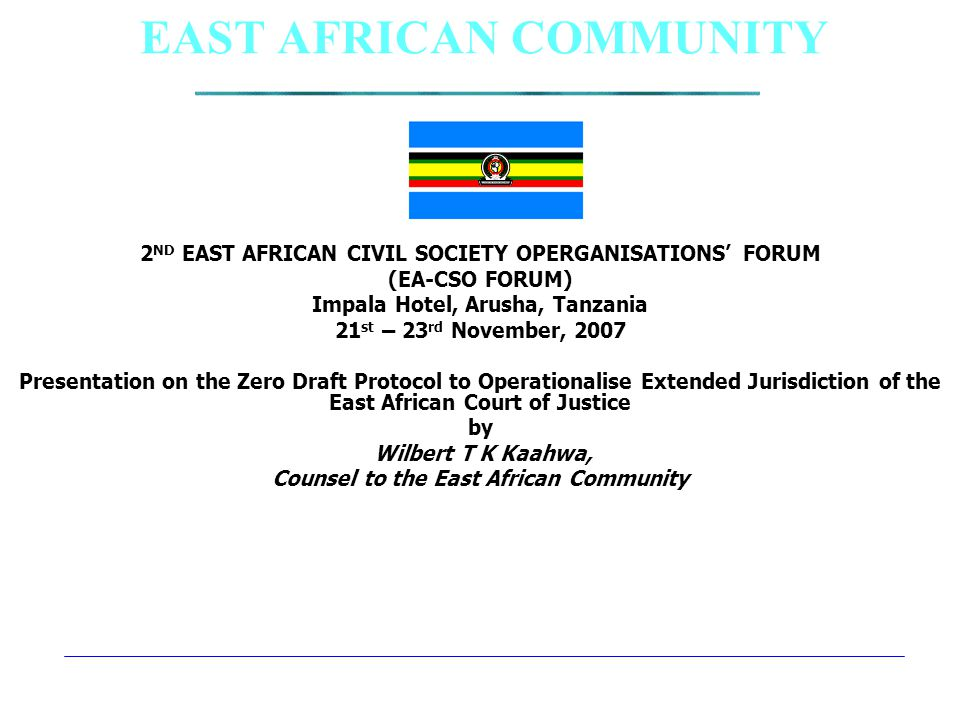EAST AFRICAN COMMUNITY 2 ND EAST AFRICAN CIVIL SOCIETY OPERGANISATIONS' FORUM (EA-CSO FORUM) Impala Hotel, Arusha, Tanzania 21 st – 23 rd November, 2007 Presentation on the Zero Draft Protocol to Operationalise Extended Jurisdiction of the East African Court of Justice by Wilbert T K Kaahwa, Counsel to the East African Community