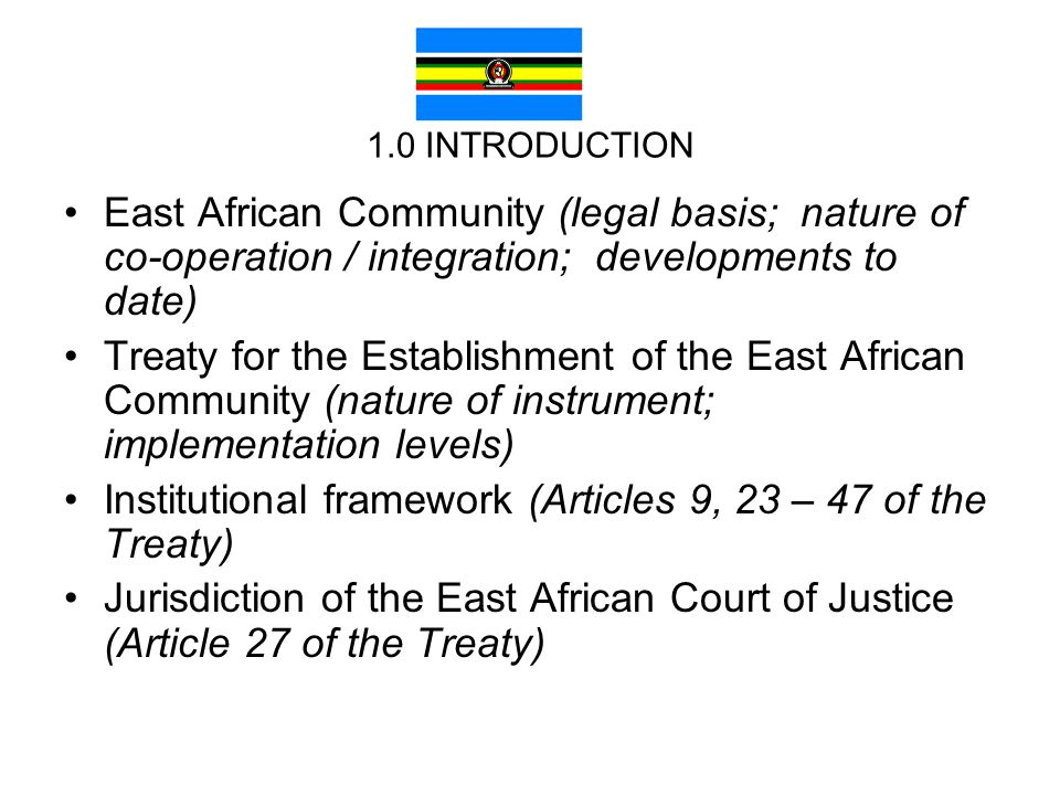 1.0 INTRODUCTION East African Community (legal basis; nature of co-operation / integration; developments to date) Treaty for the Establishment of the East African Community (nature of instrument; implementation levels) Institutional framework (Articles 9, 23 – 47 of the Treaty) Jurisdiction of the East African Court of Justice (Article 27 of the Treaty)