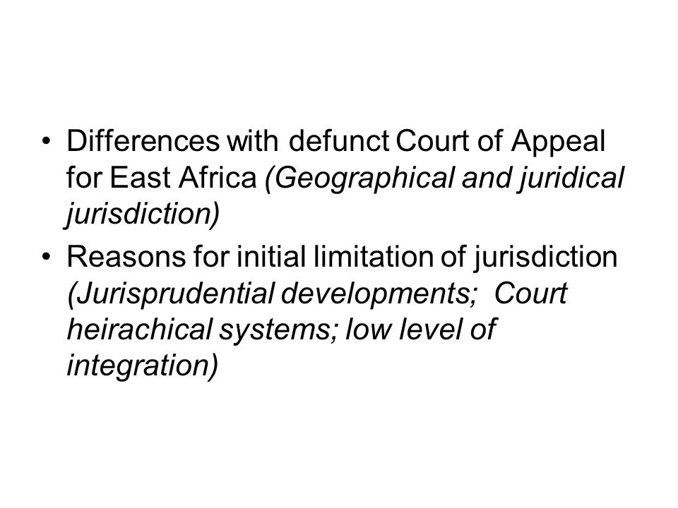 Differences with defunct Court of Appeal for East Africa (Geographical and juridical jurisdiction) Reasons for initial limitation of jurisdiction (Jurisprudential developments; Court heirachical systems; low level of integration)