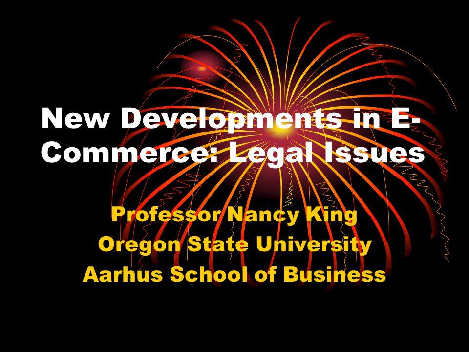 New Developments in E- Commerce: Legal Issues Professor Nancy King Oregon State University Aarhus School of Business