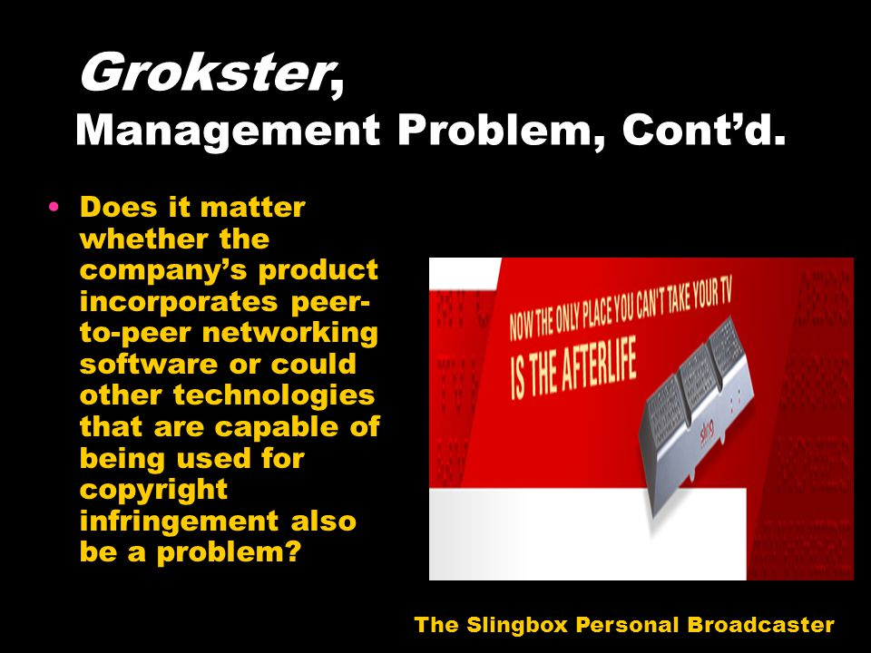 Grokster, Management Problem, Cont'd. Does it matter whether the company's product incorporates peer- to-peer networking software or could other techn