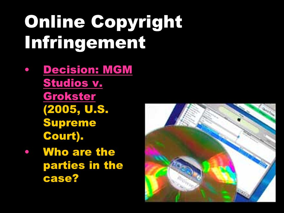 Online Copyright Infringement Decision: MGM Studios v. Grokster (2005, U.S. Supreme Court).Decision: MGM Studios v. Grokster Who are the parties in th