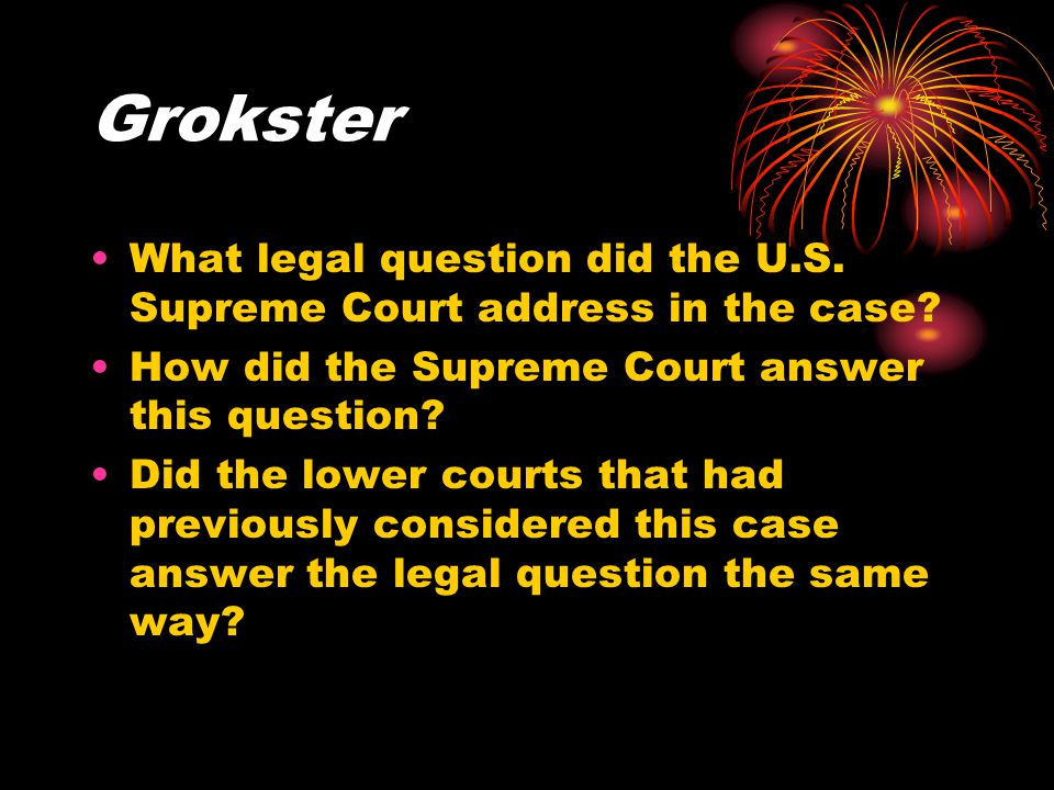 Grokster What legal question did the U.S. Supreme Court address in the case? How did the Supreme Court answer this question? Did the lower courts that