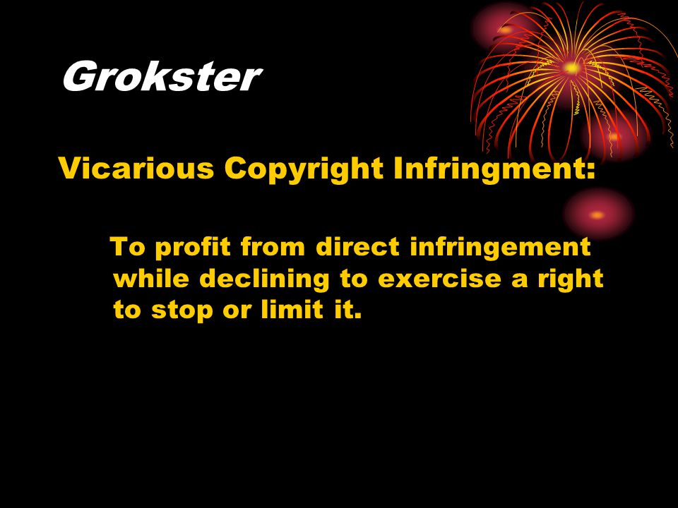 Grokster Vicarious Copyright Infringment: To profit from direct infringement while declining to exercise a right to stop or limit it.