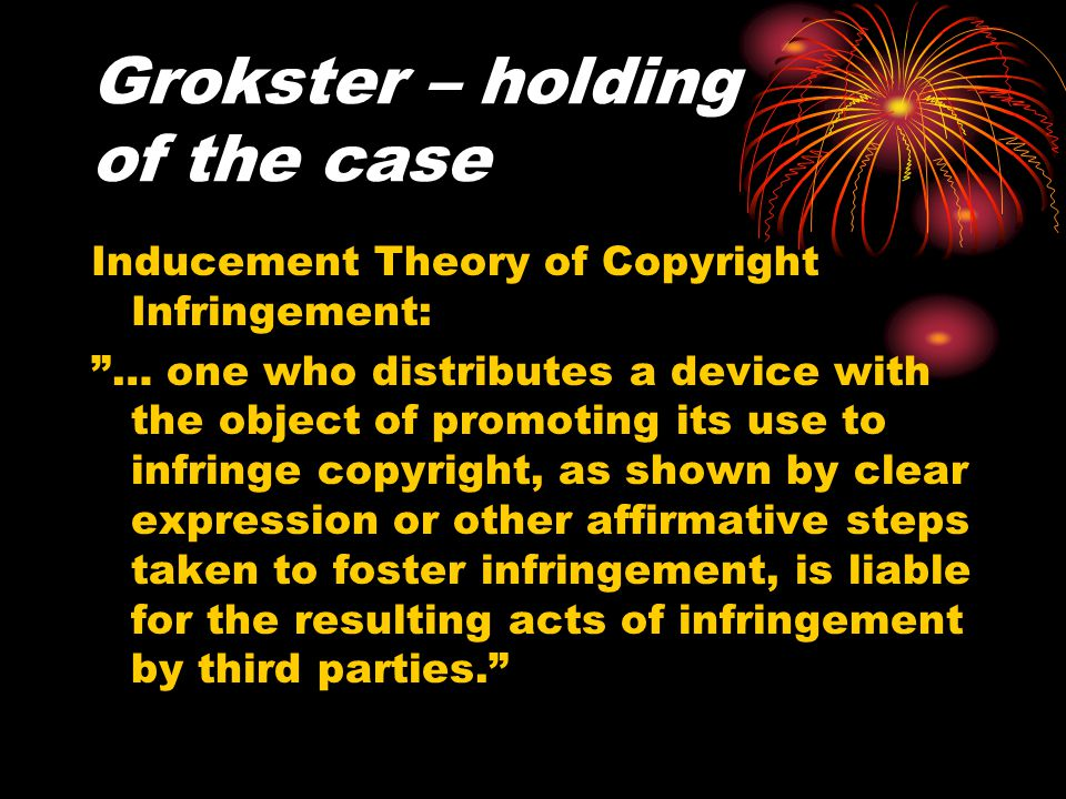 "Grokster – holding of the case Inducement Theory of Copyright Infringement: ""… one who distributes a device with the object of promoting its use to in"