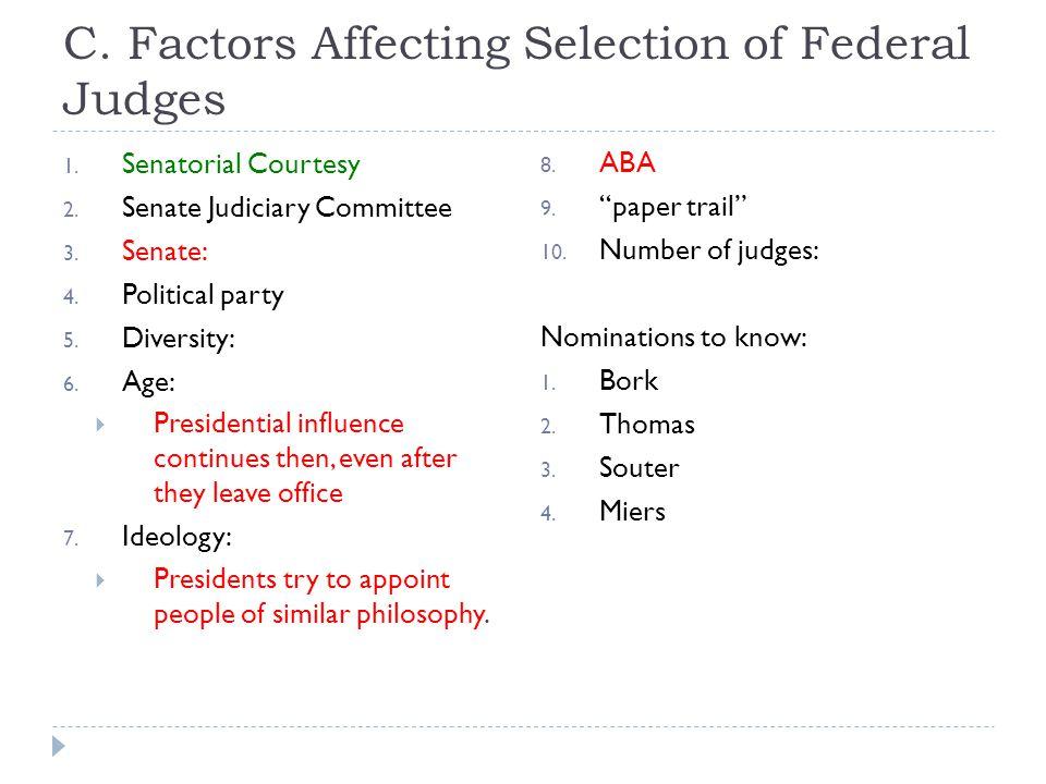 C. Factors Affecting Selection of Federal Judges 1. Senatorial Courtesy 2. Senate Judiciary Committee 3. Senate: 4. Political party 5. Diversity: 6. A