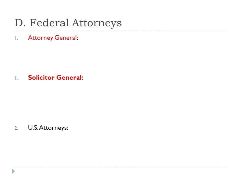 D. Federal Attorneys 1. Attorney General: 1. Solicitor General: 2. U.S. Attorneys: