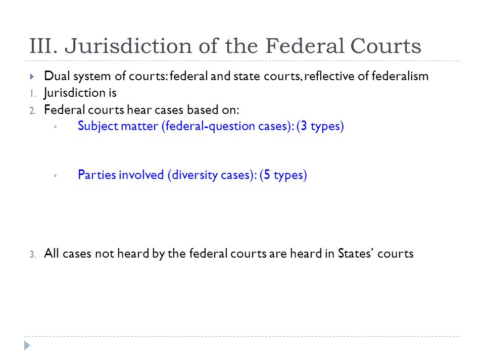 III. Jurisdiction of the Federal Courts  Dual system of courts: federal and state courts, reflective of federalism 1. Jurisdiction is 2. Federal cour