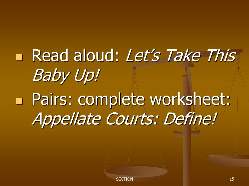 SECTION15 Read aloud: Let's Take This Baby Up! Read aloud: Let's Take This Baby Up! Pairs: complete worksheet: Appellate Courts: Define! Pairs: comple