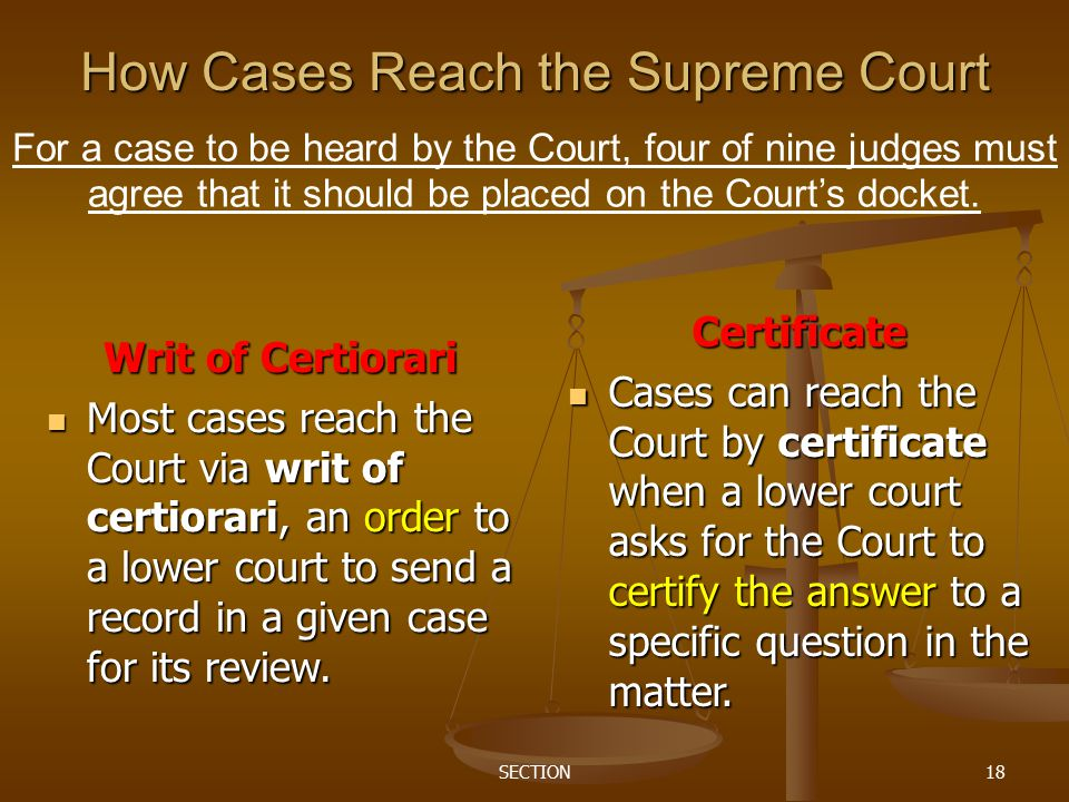 SECTION18 How Cases Reach the Supreme Court For a case to be heard by the Court, four of nine judges must agree that it should be placed on the Court'