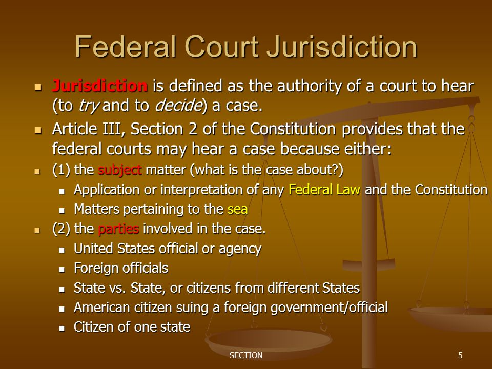 SECTION5 Federal Court Jurisdiction Jurisdiction is defined as the authority of a court to hear (to try and to decide) a case. Jurisdiction is defined