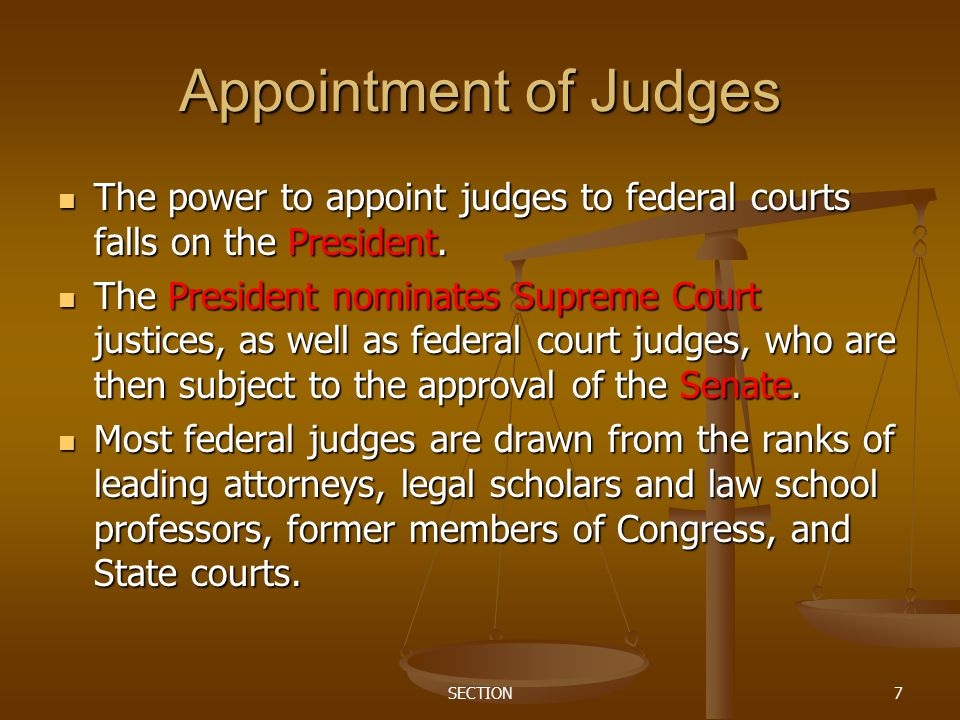 SECTION7 Appointment of Judges The power to appoint judges to federal courts falls on the President. The power to appoint judges to federal courts fal