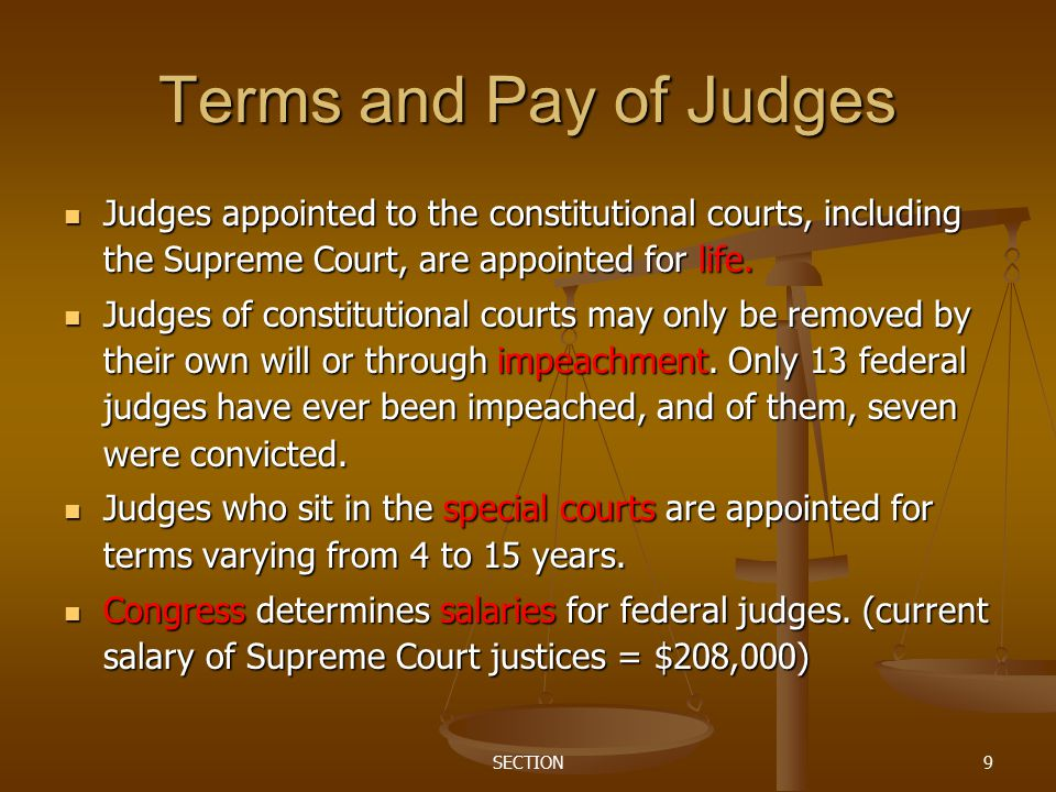 SECTION9 Terms and Pay of Judges Judges appointed to the constitutional courts, including the Supreme Court, are appointed for life. Judges appointed