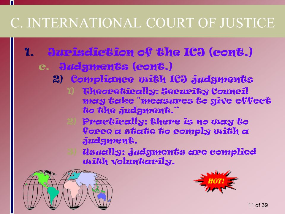 10 of 39 C. INTERNATIONAL COURT OF JUSTICE 1.Jurisdiction of the ICJ (cont.) c.Judgments 1)Decisions of ICJ are binding between the parties and with r