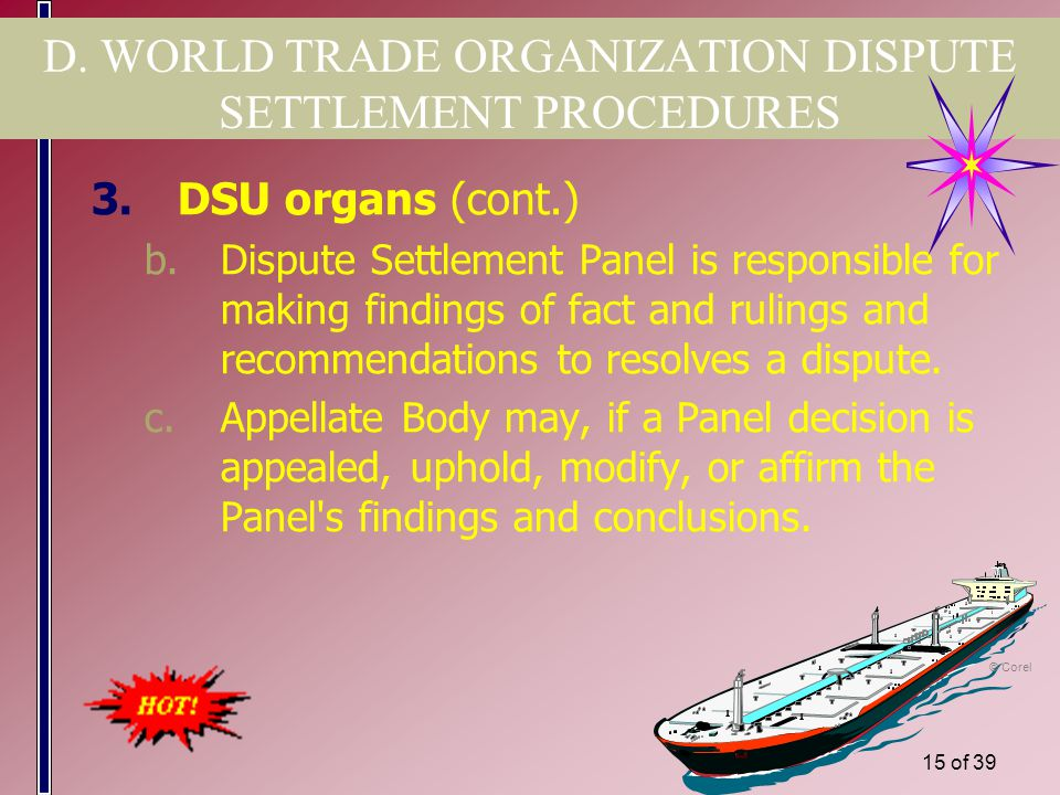 14 of 39 D. WORLD TRADE ORGANIZATION DISPUTE SETTLEMENT PROCEDURES 3.DSU organs a.Dispute Settlement Body is responsible for: 1)Establishing Panels. 2