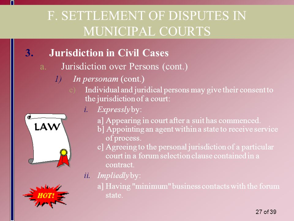 26 of 39 F. SETTLEMENT OF DISPUTES IN MUNICIPAL COURTS 3.Jurisdiction in Civil Cases a.Jurisdiction over Persons (cont.) 1)In personam (cont.) b)Jurid