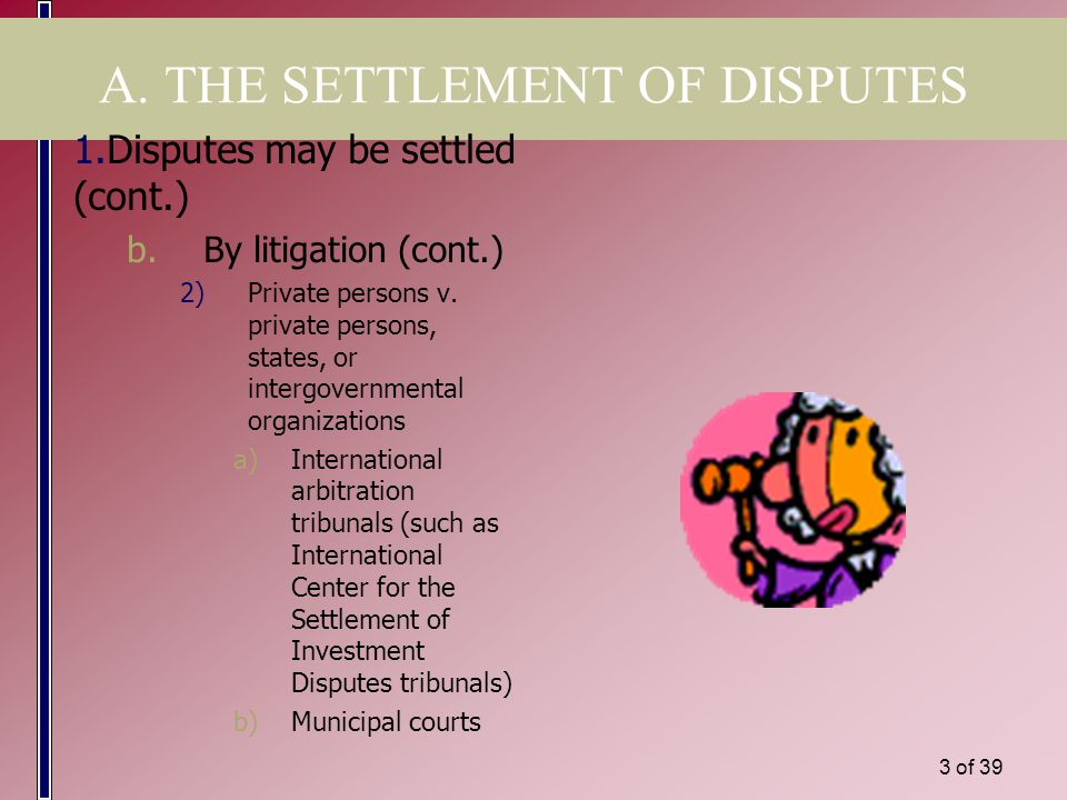 2 of 39 A. THE SETTLEMENT OF DISPUTES 1.Disputes may be settled a.By diplomacy b.By litigation 1)States or IGOs v. states or IGOs - in: a)Internationa