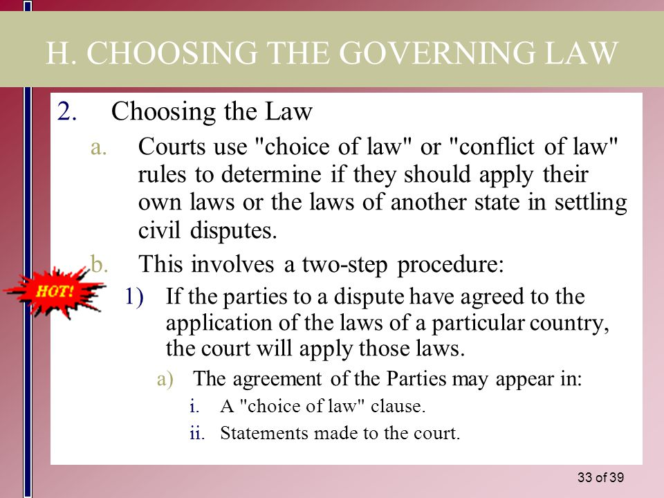 32 of 39 H. CHOOSING THE GOVERNING LAW 1.Municipal Courts apply the laws of other states because this the fair thing to do. a.Rationale: To have a cou