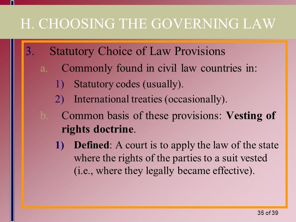 34 of 39 H. CHOOSING THE GOVERNING LAW 2.Choosing the Law (cont.) b.This involves a two-step procedure: (cont.) 2)If the parties have not agreed as to