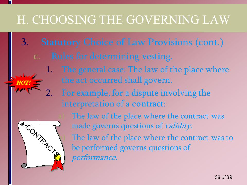 35 of 39 H. CHOOSING THE GOVERNING LAW 3.Statutory Choice of Law Provisions a.Commonly found in civil law countries in: 1)Statutory codes (usually). 2