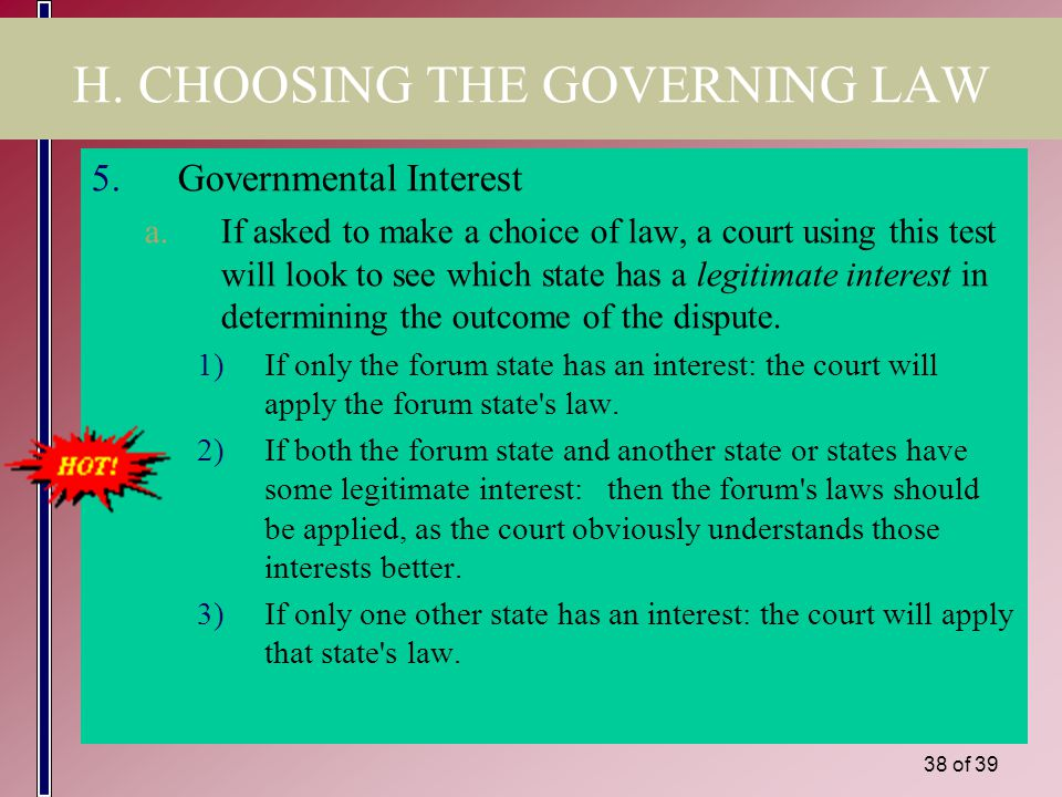 37 of 39 H. CHOOSING THE GOVERNING LAW 4.Most Significant Relationship a.Defined: A court is to apply the law of the state which has the most