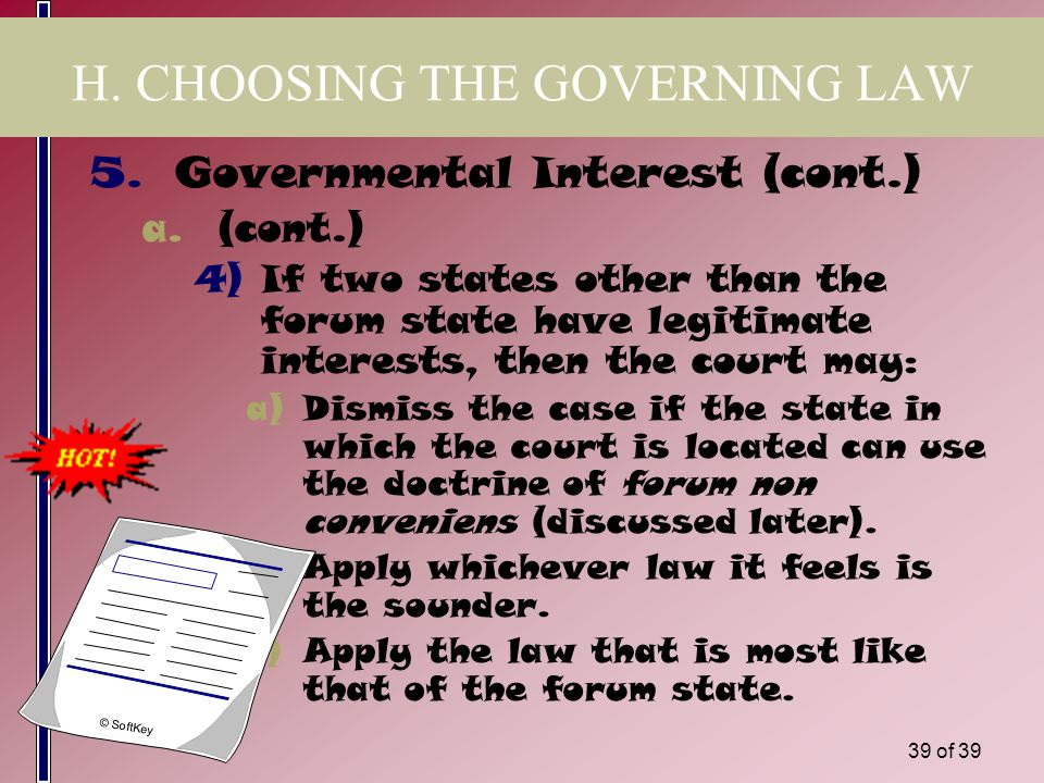 38 of 39 H. CHOOSING THE GOVERNING LAW 5.Governmental Interest a.If asked to make a choice of law, a court using this test will look to see which stat