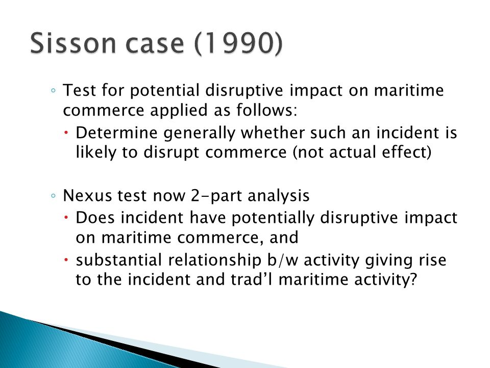 ◦ Test for potential disruptive impact on maritime commerce applied as follows:  Determine generally whether such an incident is likely to disrupt commerce (not actual effect) ◦ Nexus test now 2-part analysis  Does incident have potentially disruptive impact on maritime commerce, and  substantial relationship b/w activity giving rise to the incident and trad'l maritime activity