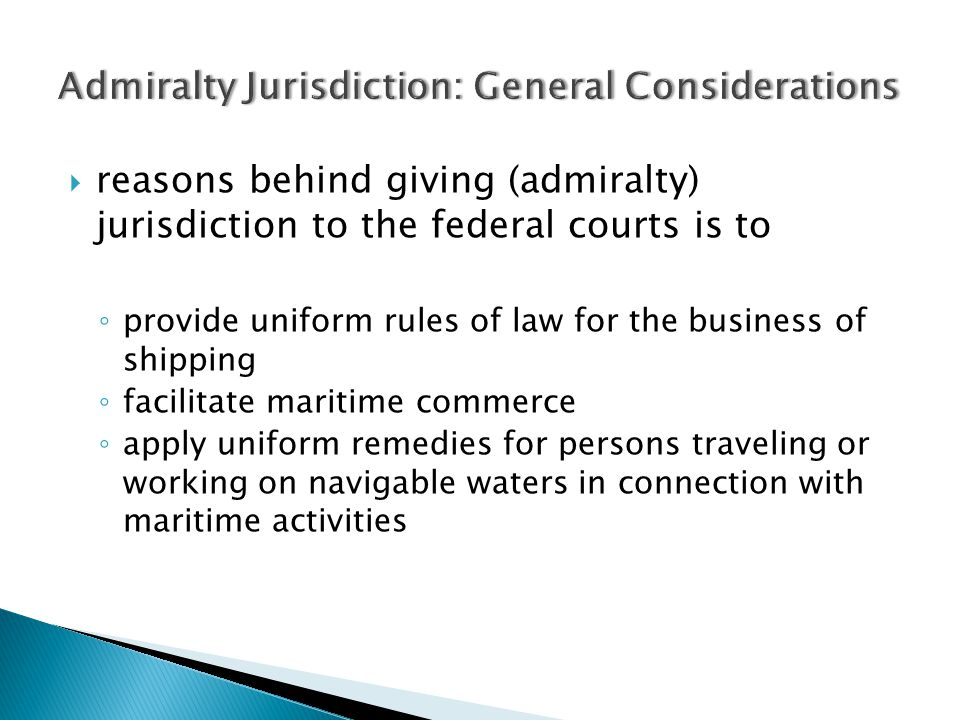  reasons behind giving (admiralty) jurisdiction to the federal courts is to ◦ provide uniform rules of law for the business of shipping ◦ facilitate maritime commerce ◦ apply uniform remedies for persons traveling or working on navigable waters in connection with maritime activities