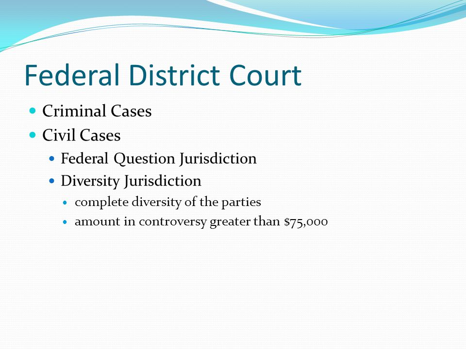 Federal District Court Criminal Cases Civil Cases Federal Question Jurisdiction Diversity Jurisdiction complete diversity of the parties amount in con