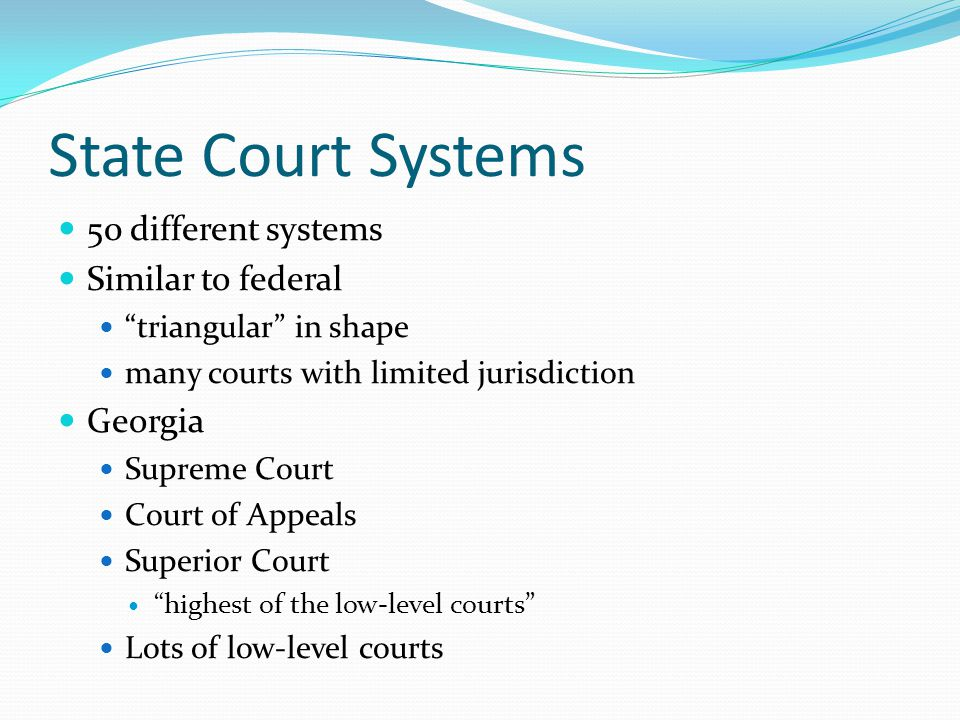 "State Court Systems 50 different systems Similar to federal ""triangular"" in shape many courts with limited jurisdiction Georgia Supreme Court Court of"