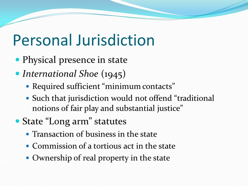 "Personal Jurisdiction Physical presence in state International Shoe (1945) Required sufficient ""minimum contacts"" Such that jurisdiction would not off"
