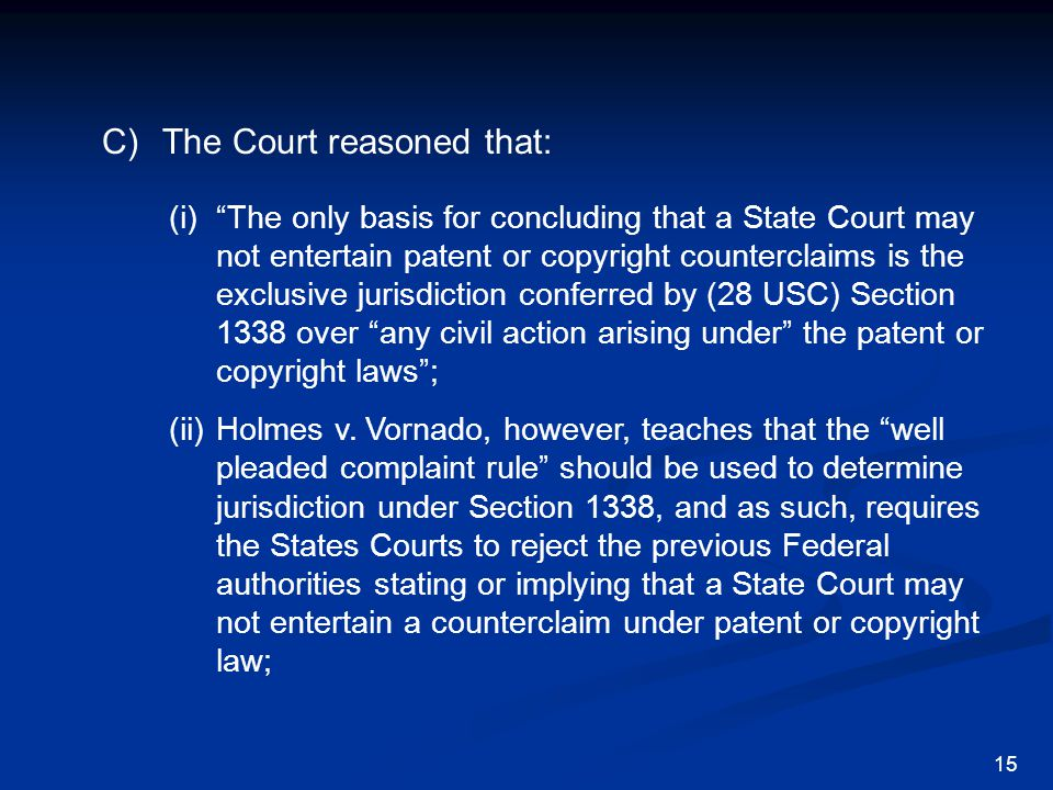 C)The Court reasoned that: 15 (i) The only basis for concluding that a State Court may not entertain patent or copyright counterclaims is the exclusive jurisdiction conferred by (28 USC) Section 1338 over any civil action arising under the patent or copyright laws ; (ii)Holmes v.