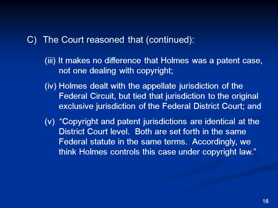 C)The Court reasoned that (continued): (iii) It makes no difference that Holmes was a patent case, not one dealing with copyright; (iv) Holmes dealt with the appellate jurisdiction of the Federal Circuit, but tied that jurisdiction to the original exclusive jurisdiction of the Federal District Court; and (v) Copyright and patent jurisdictions are identical at the District Court level.