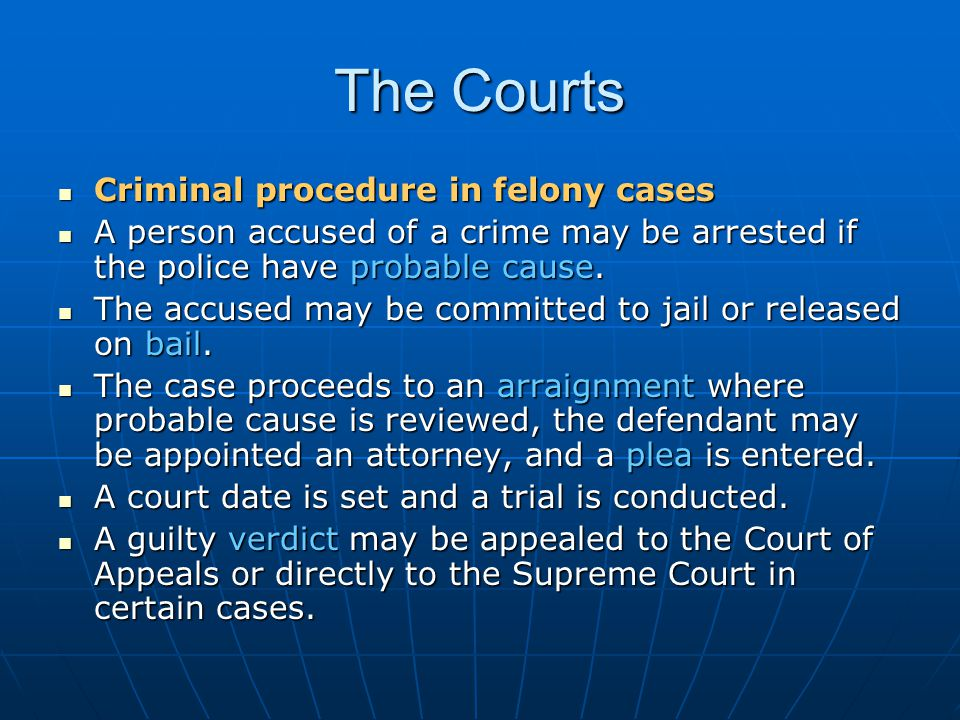 The Courts Criminal procedure in felony cases Criminal procedure in felony cases A person accused of a crime may be arrested if the police have probab