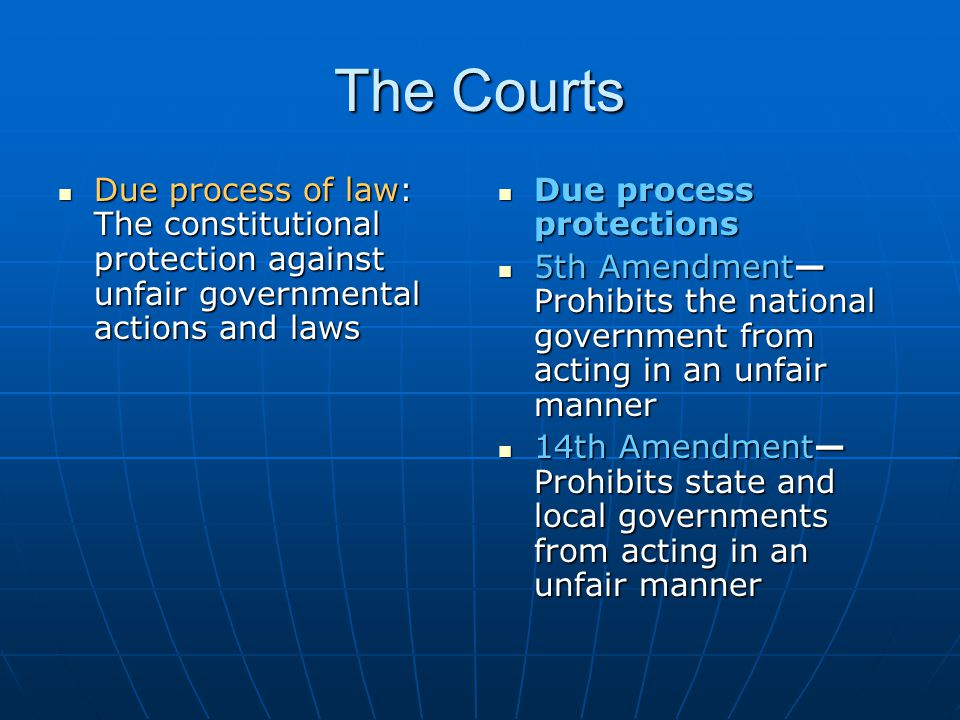 The Courts Due process of law: The constitutional protection against unfair governmental actions and laws Due process of law: The constitutional prote