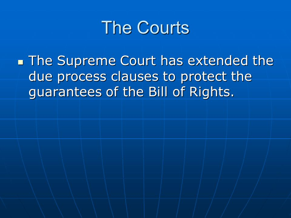 The Courts The Supreme Court has extended the due process clauses to protect the guarantees of the Bill of Rights.