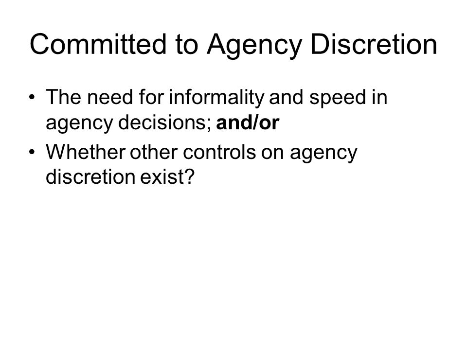 Committed to Agency Discretion The need for informality and speed in agency decisions; and/or Whether other controls on agency discretion exist