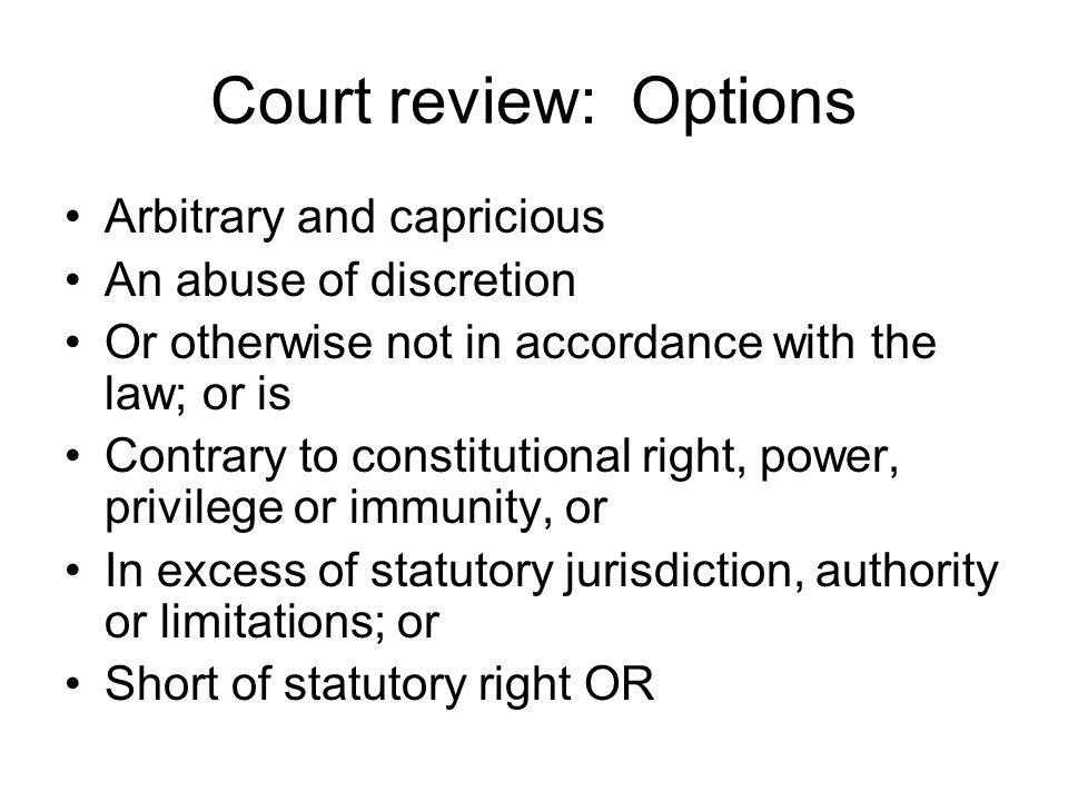 Court review: Options Arbitrary and capricious An abuse of discretion Or otherwise not in accordance with the law; or is Contrary to constitutional right, power, privilege or immunity, or In excess of statutory jurisdiction, authority or limitations; or Short of statutory right OR