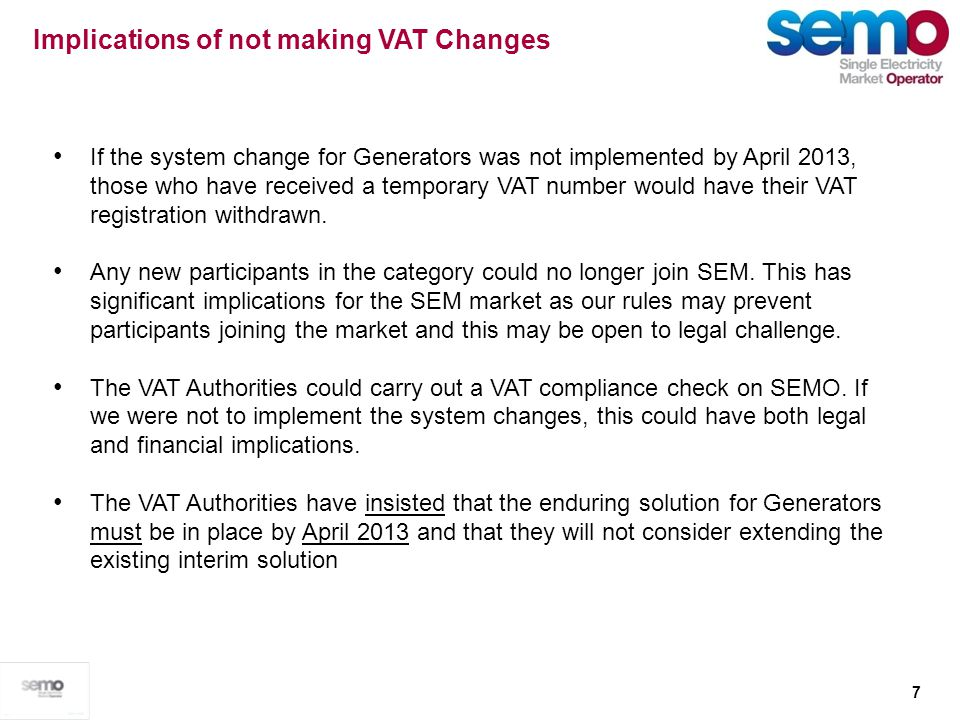 7 Implications of not making VAT Changes If the system change for Generators was not implemented by April 2013, those who have received a temporary VA
